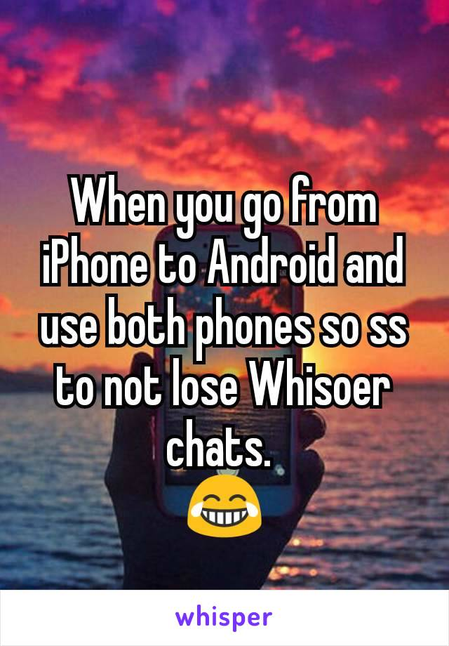 When you go from iPhone to Android and use both phones so ss to not lose Whisoer chats.  😂