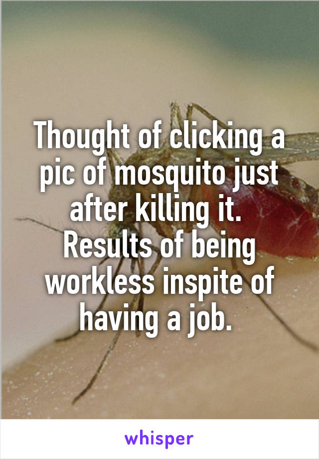 Thought of clicking a pic of mosquito just after killing it.  Results of being workless inspite of having a job.