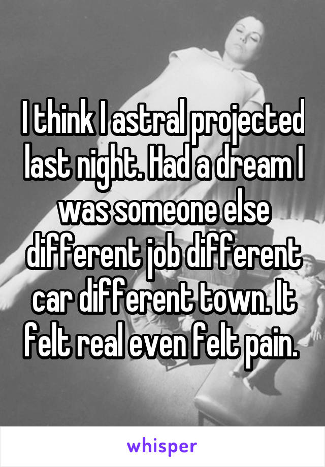 I think I astral projected last night. Had a dream I was someone else different job different car different town. It felt real even felt pain.