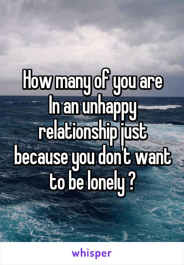 How many of you are In an unhappy relationship just because you don't want to be lonely ?