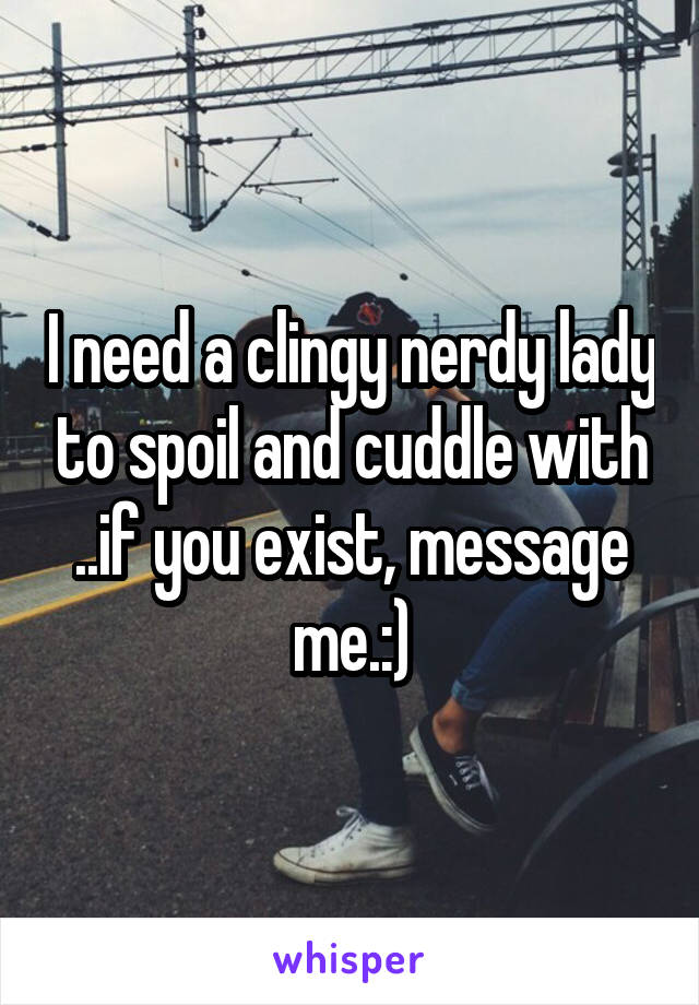 I need a clingy nerdy lady to spoil and cuddle with ..if you exist, message me.:)