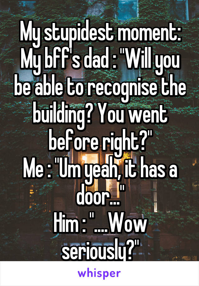 """My stupidest moment: My bff's dad : """"Will you be able to recognise the building? You went before right?"""" Me : """"Um yeah, it has a door..."""" Him : """"....Wow seriously?"""""""