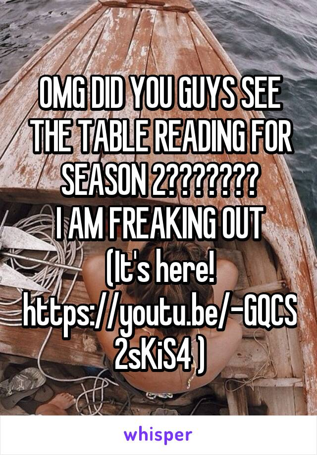 OMG DID YOU GUYS SEE THE TABLE READING FOR SEASON 2??????? I AM FREAKING OUT (It's here! https://youtu.be/-GQCS2sKiS4 )