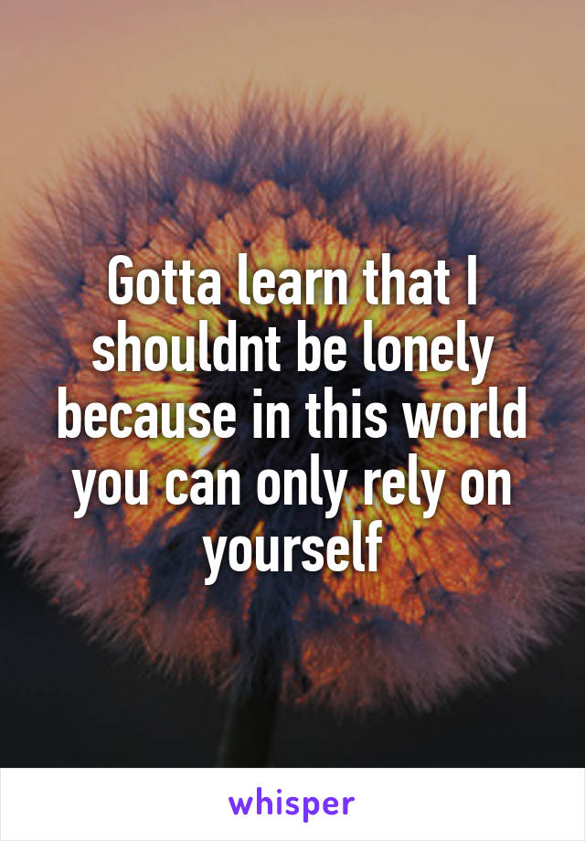 Gotta learn that I shouldnt be lonely because in this world you can only rely on yourself