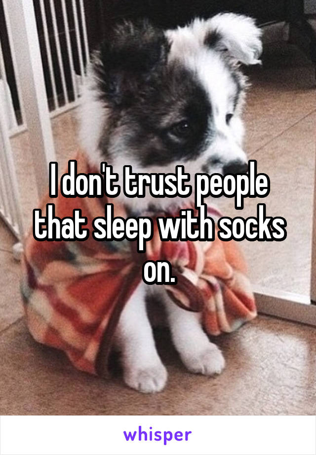 I don't trust people that sleep with socks on.