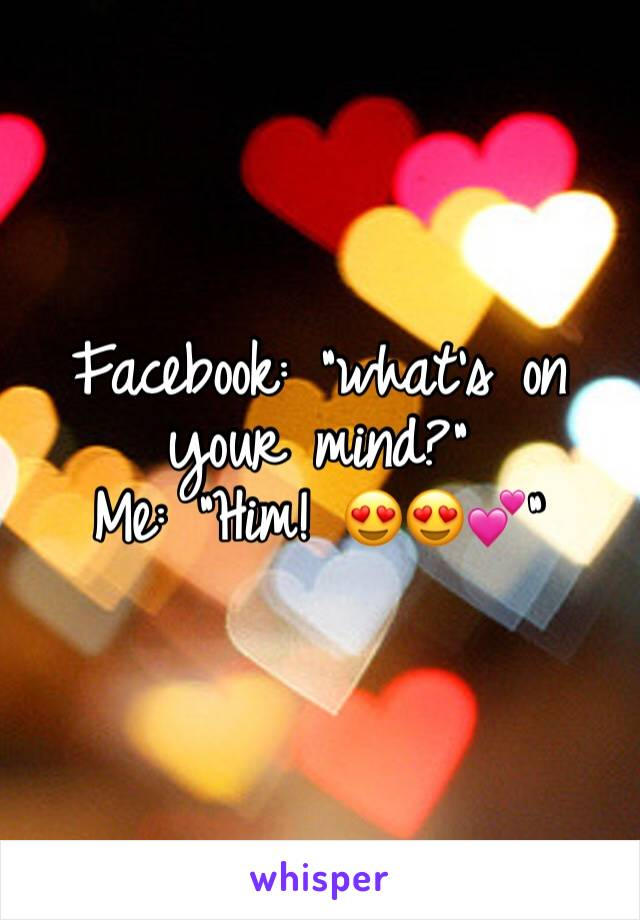 """Facebook: """"what's on your mind?"""" Me: """"Him! 😍😍💕"""""""