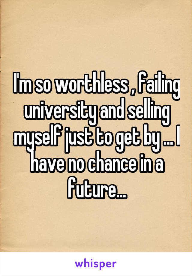 I'm so worthless , failing university and selling myself just to get by ... I have no chance in a future...