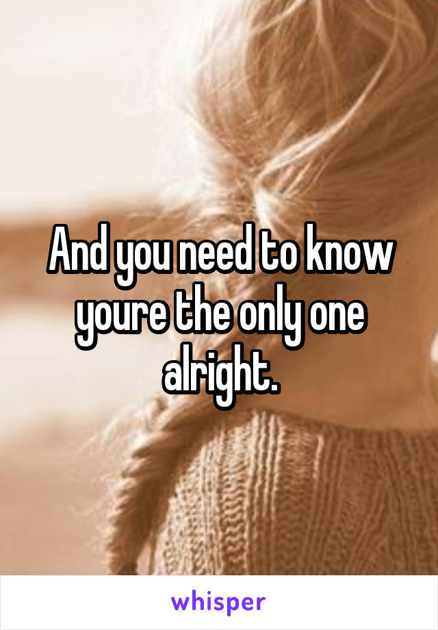 And you need to know youre the only one alright.