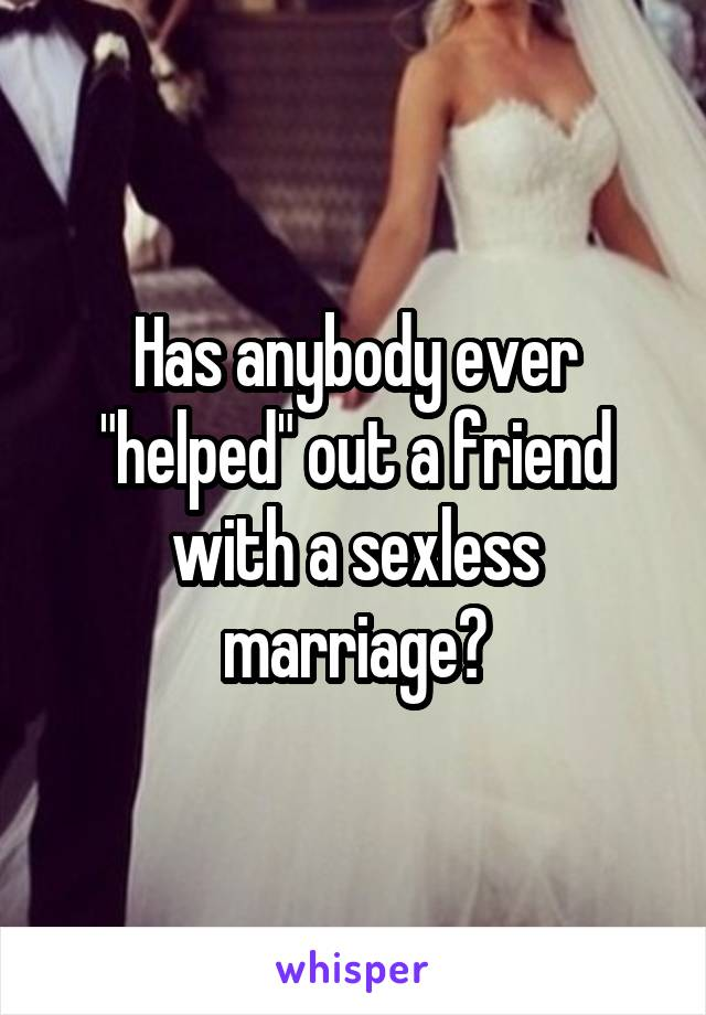 """Has anybody ever """"helped"""" out a friend with a sexless marriage?"""