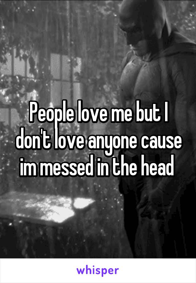 People love me but I don't love anyone cause im messed in the head