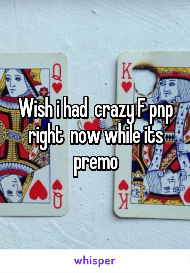 Wish i had  crazy F pnp right  now while its premo