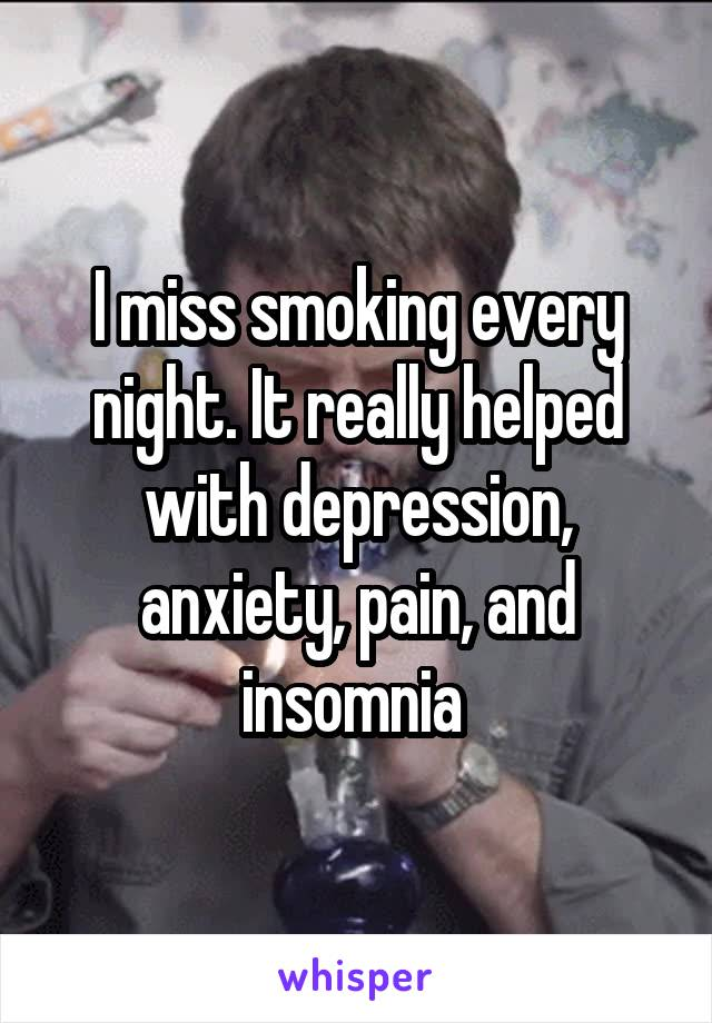 I miss smoking every night. It really helped with depression, anxiety, pain, and insomnia