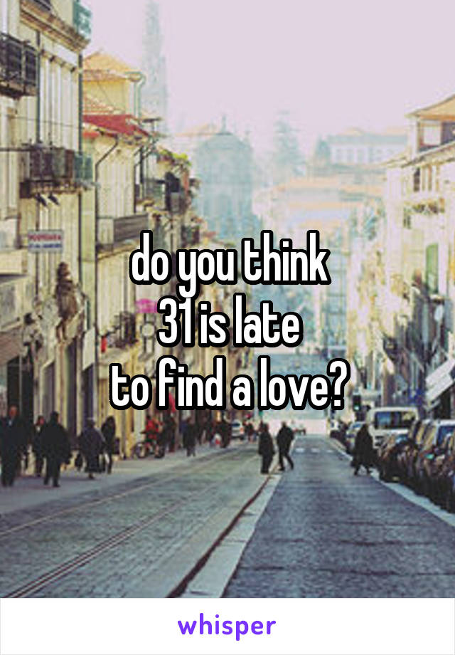do you think 31 is late to find a love?