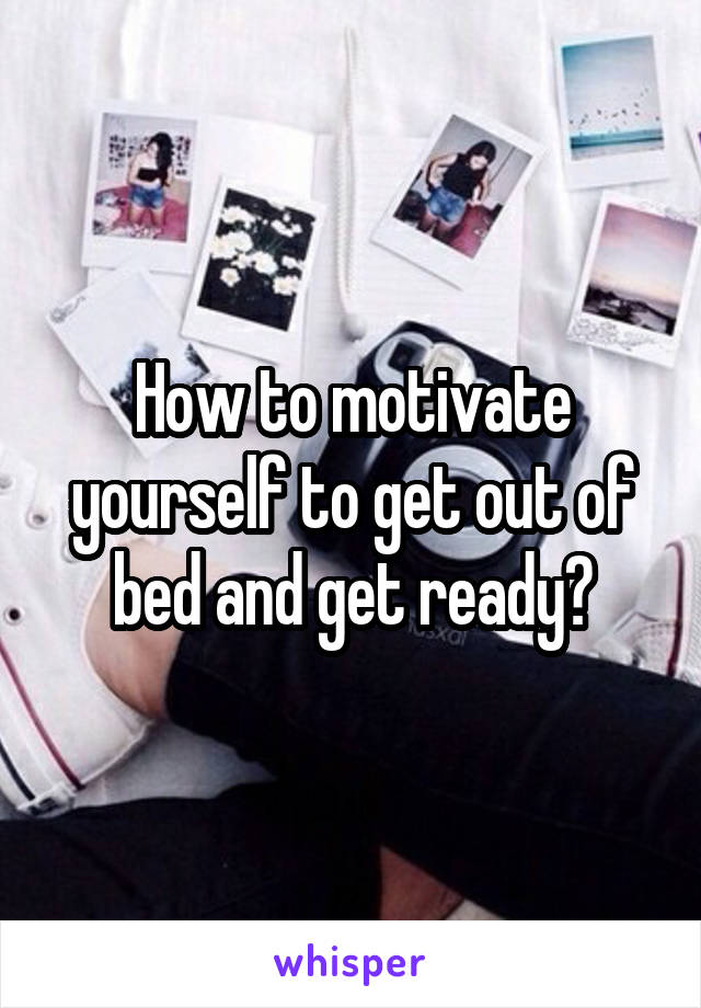 How to motivate yourself to get out of bed and get ready?