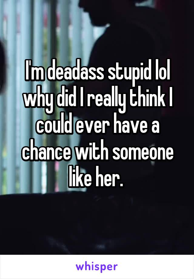 I'm deadass stupid lol why did I really think I could ever have a chance with someone like her.