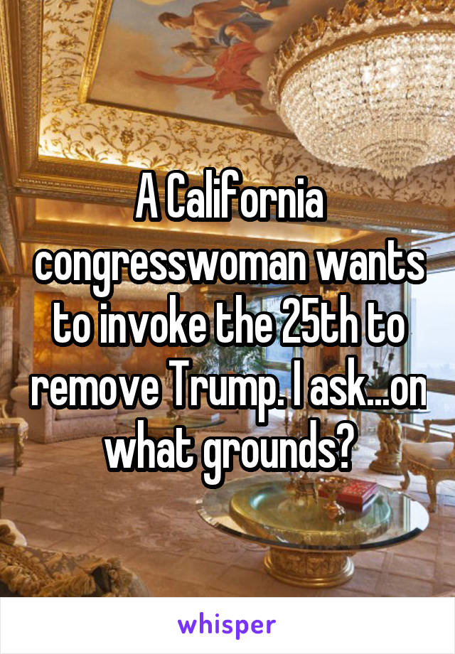 A California congresswoman wants to invoke the 25th to remove Trump. I ask...on what grounds?