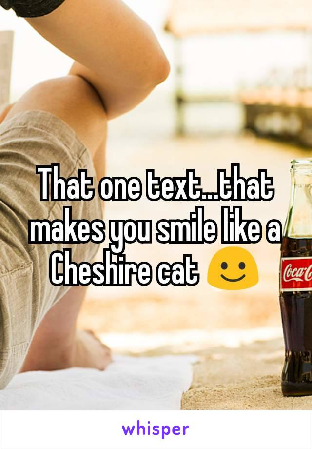 That one text...that makes you smile like a Cheshire cat ☺️