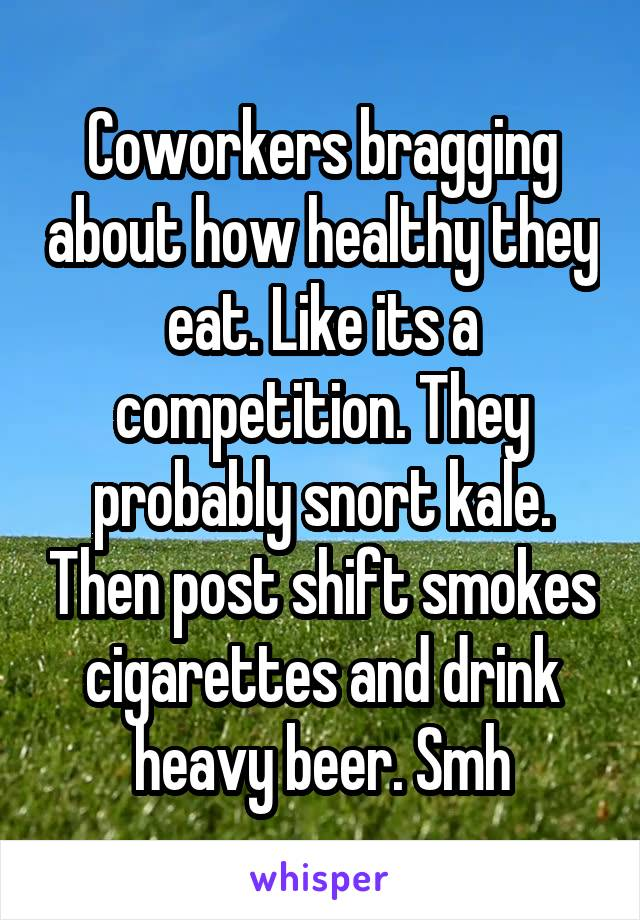 Coworkers bragging about how healthy they eat. Like its a competition. They probably snort kale. Then post shift smokes cigarettes and drink heavy beer. Smh