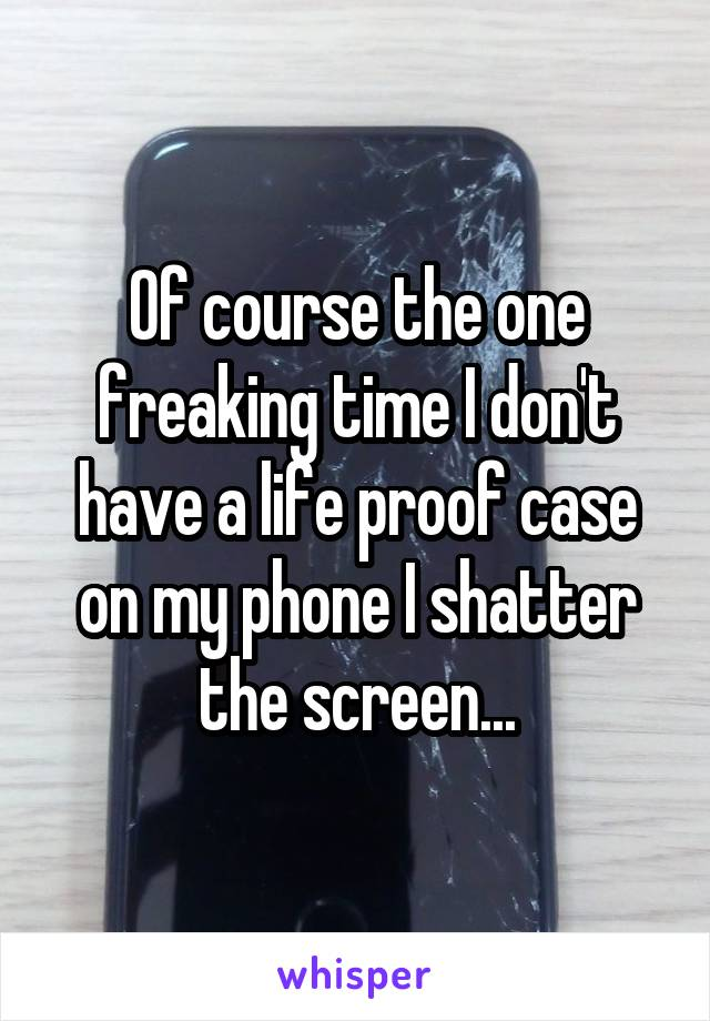 Of course the one freaking time I don't have a life proof case on my phone I shatter the screen...