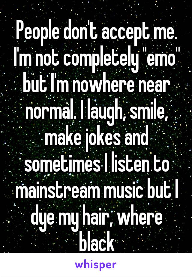 """People don't accept me. I'm not completely """"emo"""" but I'm nowhere near normal. I laugh, smile, make jokes and sometimes I listen to mainstream music but I dye my hair, where black"""