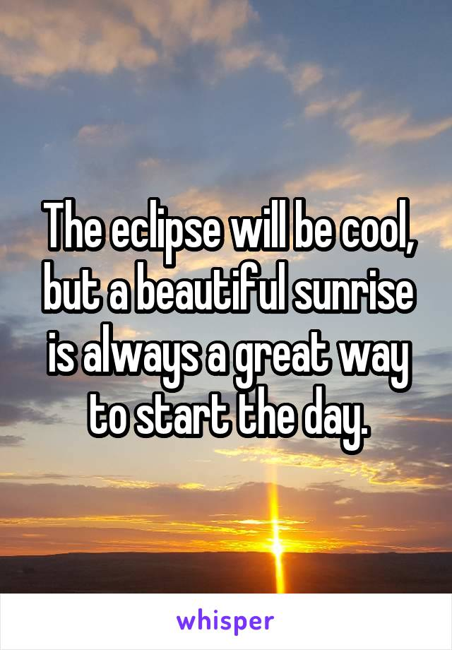 The eclipse will be cool, but a beautiful sunrise is always a great way to start the day.