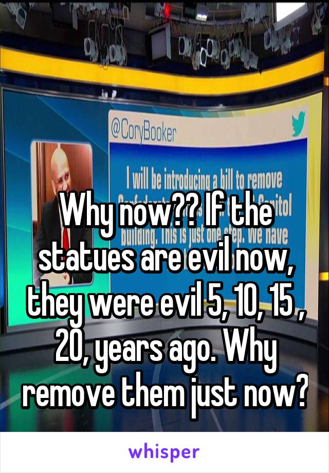 Why now?? If the statues are evil now, they were evil 5, 10, 15 , 20, years ago. Why remove them just now?