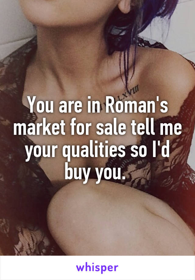You are in Roman's market for sale tell me your qualities so I'd buy you.