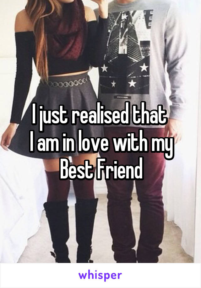 I just realised that  I am in love with my Best Friend