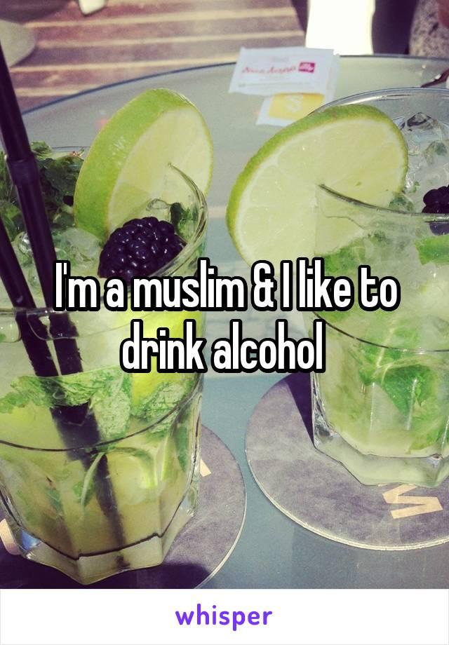 I'm a muslim & I like to drink alcohol