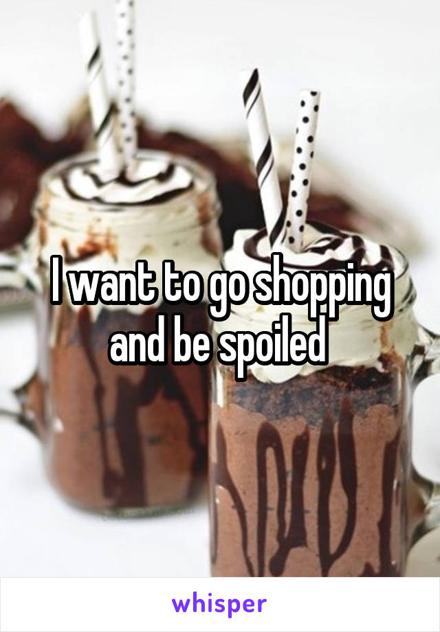 I want to go shopping and be spoiled