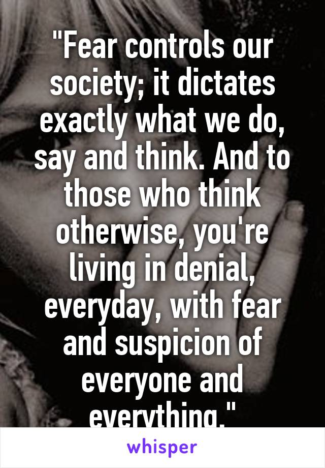 """""""Fear controls our society; it dictates exactly what we do, say and think. And to those who think otherwise, you're living in denial, everyday, with fear and suspicion of everyone and everything."""""""