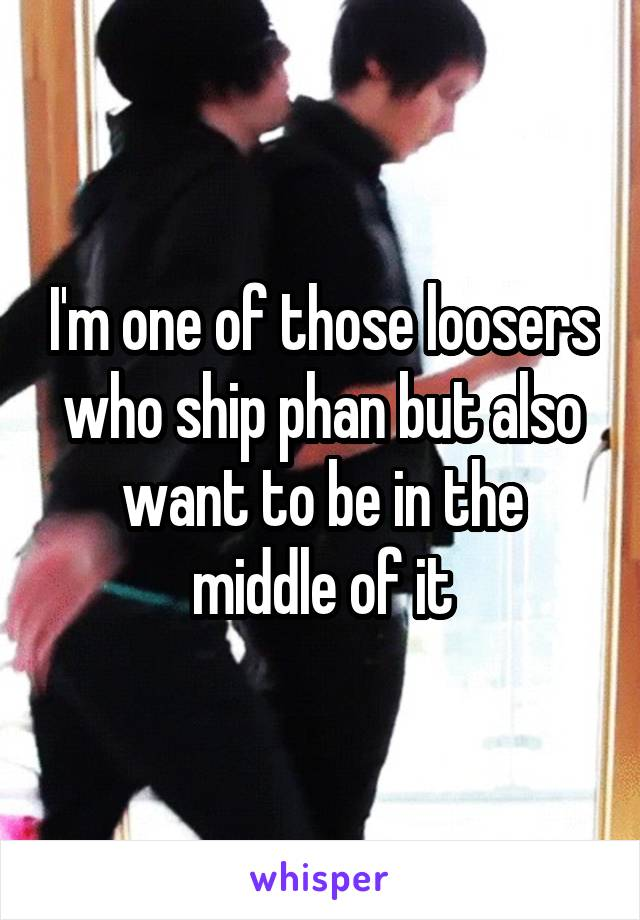 I'm one of those loosers who ship phan but also want to be in the middle of it