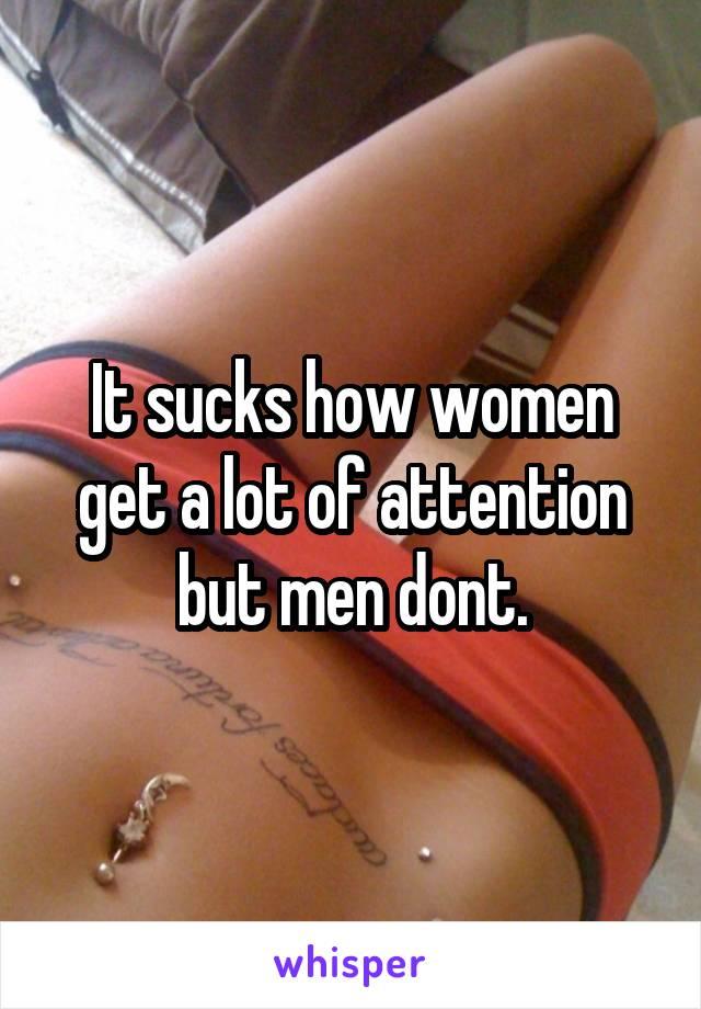 It sucks how women get a lot of attention but men dont.