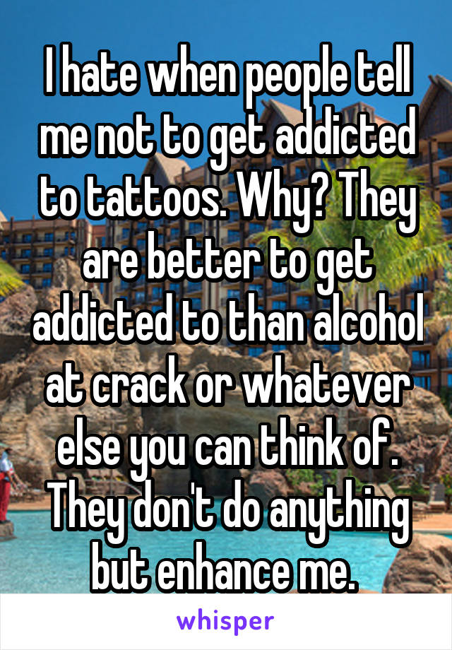 I hate when people tell me not to get addicted to tattoos. Why? They are better to get addicted to than alcohol at crack or whatever else you can think of. They don't do anything but enhance me.