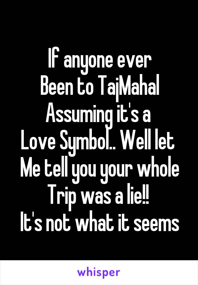 If anyone ever Been to TajMahal Assuming it's a  Love Symbol.. Well let  Me tell you your whole Trip was a lie!!  It's not what it seems