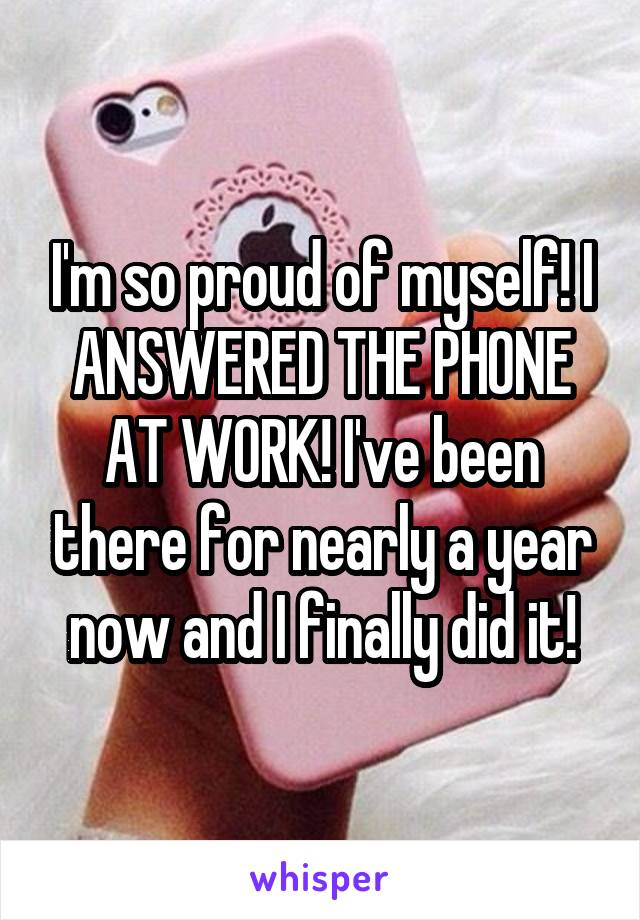 I'm so proud of myself! I ANSWERED THE PHONE AT WORK! I've been there for nearly a year now and I finally did it!