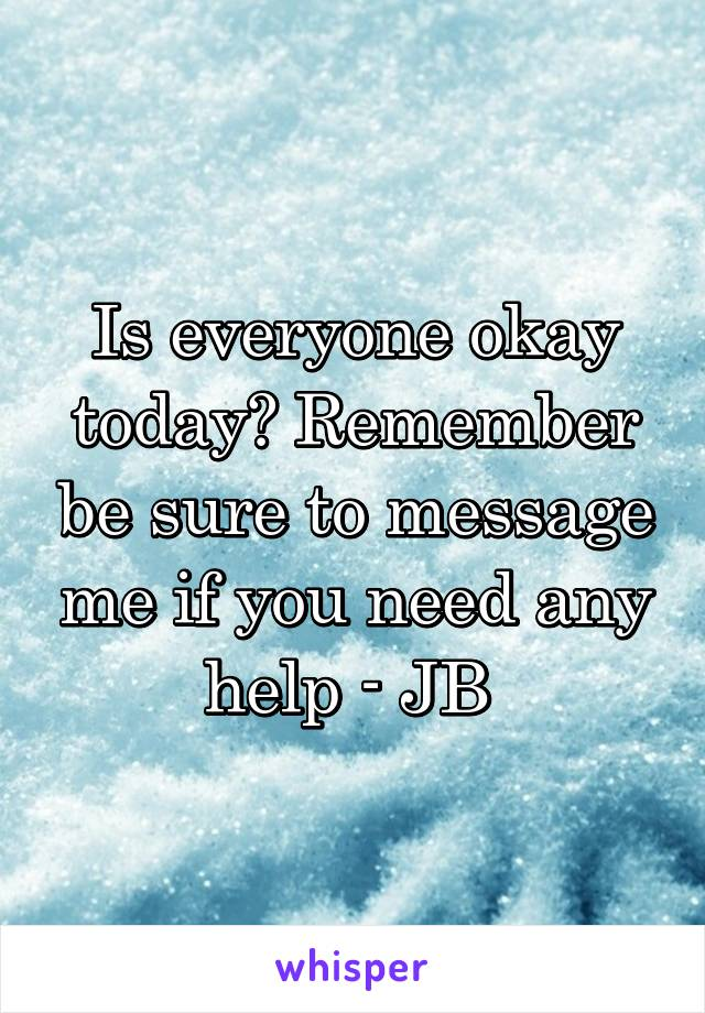 Is everyone okay today? Remember be sure to message me if you need any help - JB