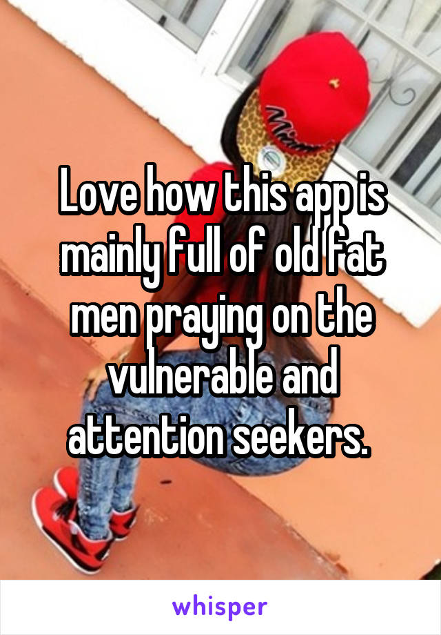 Love how this app is mainly full of old fat men praying on the vulnerable and attention seekers.