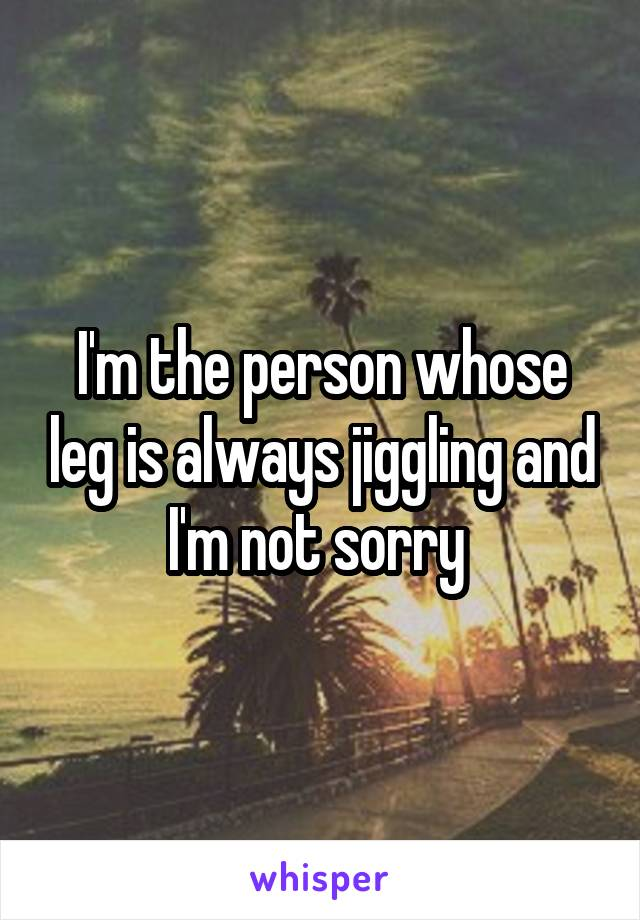 I'm the person whose leg is always jiggling and I'm not sorry
