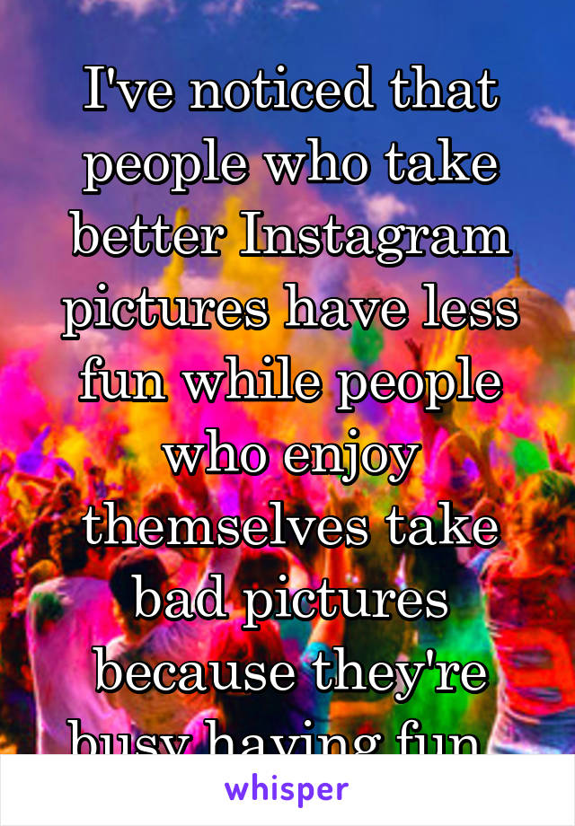 I've noticed that people who take better Instagram pictures have less fun while people who enjoy themselves take bad pictures because they're busy having fun.