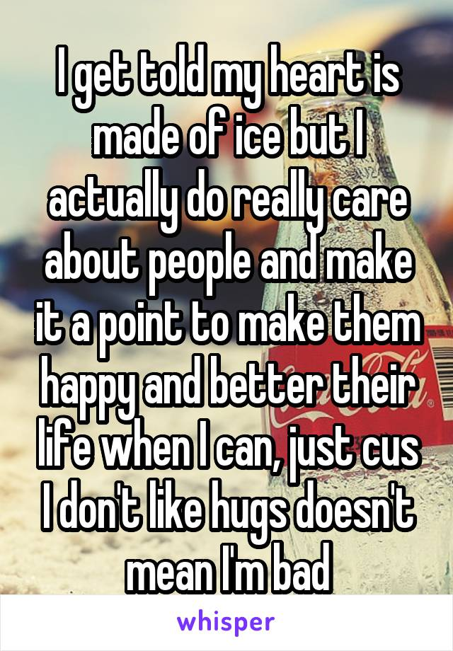 I get told my heart is made of ice but I actually do really care about people and make it a point to make them happy and better their life when I can, just cus I don't like hugs doesn't mean I'm bad