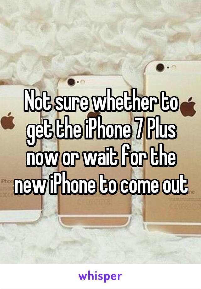 Not sure whether to get the iPhone 7 Plus now or wait for the new iPhone to come out