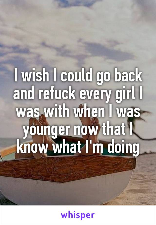 I wish I could go back and refuck every girl I was with when I was younger now that I know what I'm doing