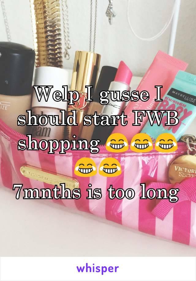 Welp I gusse I should start FWB shopping 😂😂😂😂😂 7mnths is too long
