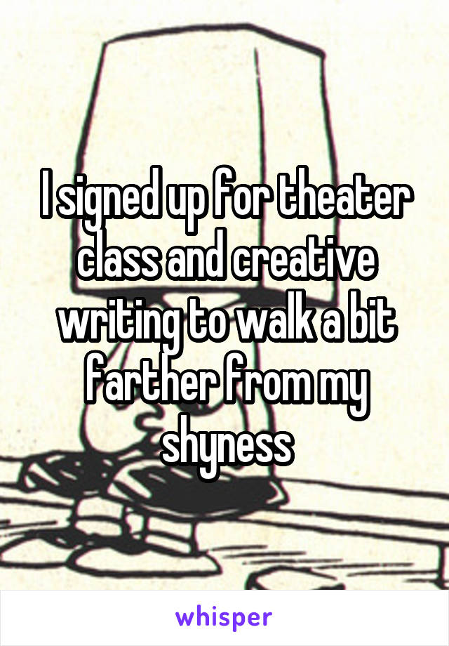 I signed up for theater class and creative writing to walk a bit farther from my shyness