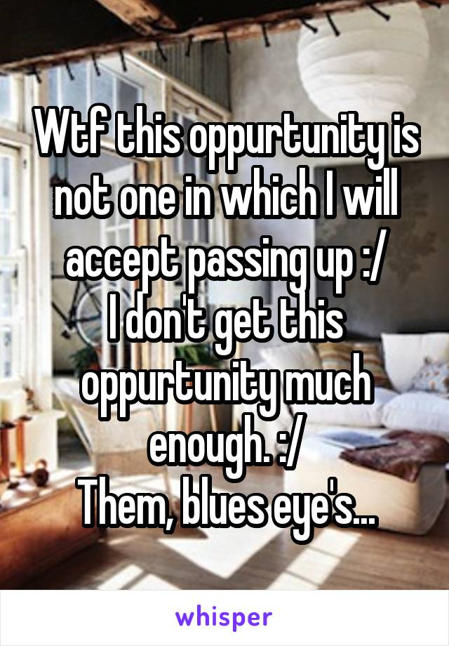 Wtf this oppurtunity is not one in which I will accept passing up :/ I don't get this oppurtunity much enough. :/ Them, blues eye's...