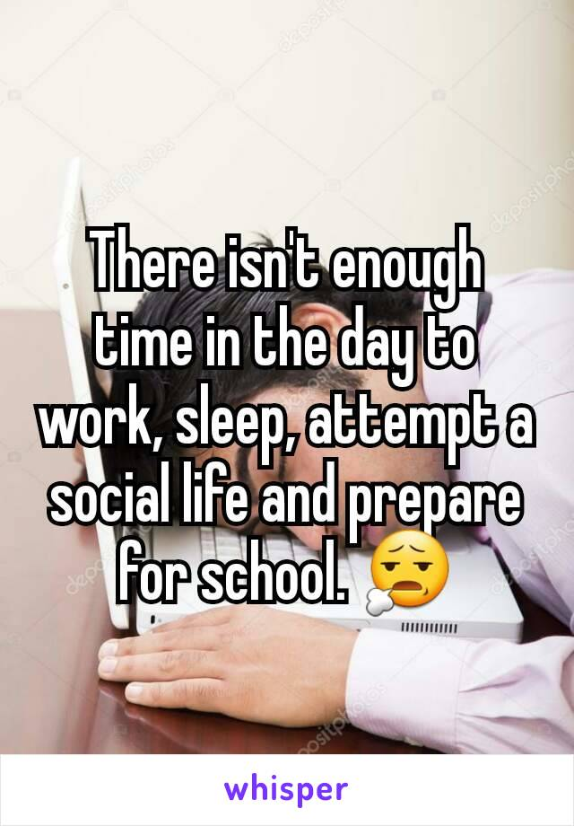 There isn't enough time in the day to work, sleep, attempt a social life and prepare for school. 😧