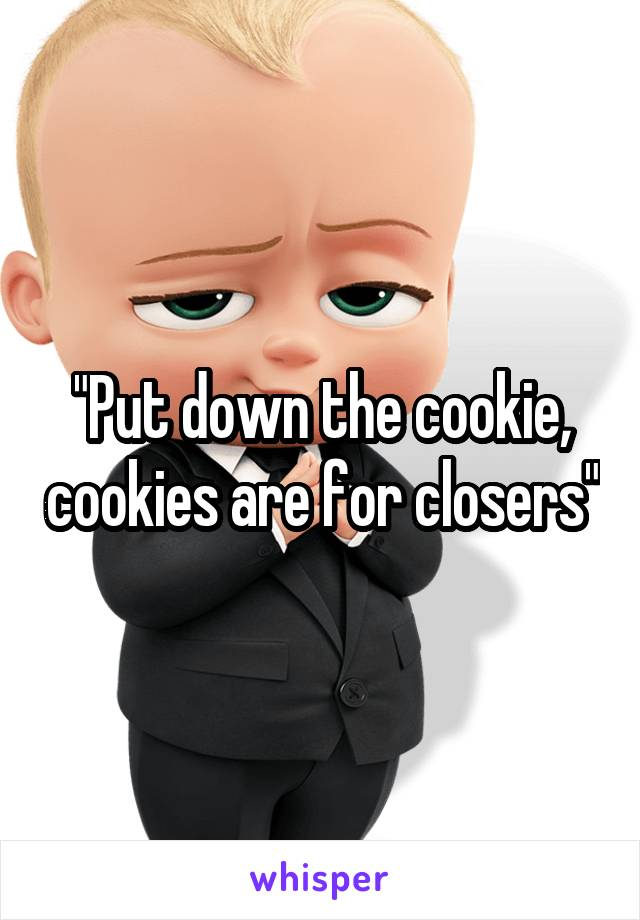 """""""Put down the cookie, cookies are for closers"""""""