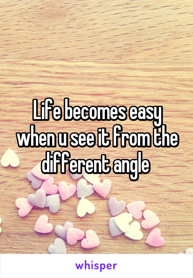 Life becomes easy when u see it from the different angle