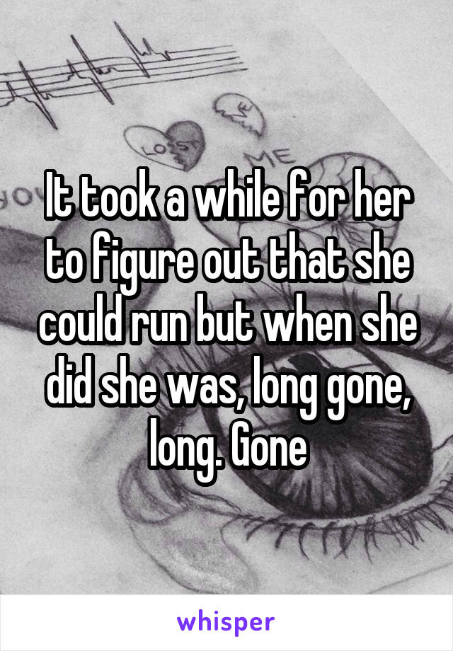It took a while for her to figure out that she could run but when she did she was, long gone, long. Gone